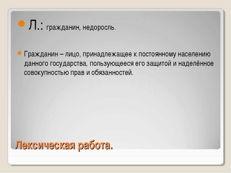 Лексическая работа. Л.: гражданин, недоросль. Гражданин – лицо, принадлежащее...