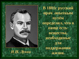 В 1881г русский врач опытным путём определил, что в пище есть вещества, необ