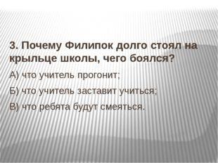 3. Почему Филипок долго стоял на крыльце школы, чего боялся? А) что учитель п