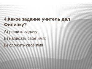 4.Какое задание учитель дал Филипку? А) решить задачу; Б) написать своё имя;