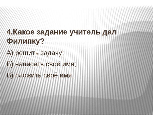 4.Какое задание учитель дал Филипку? А) решить задачу; Б) написать своё имя;...