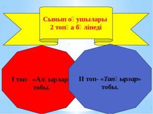 Сынып оқушылары 2 топқа бөлінеді I топ- «Алғырлар» тобы. II топ- «Тапқырлар»