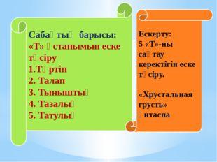 Сабақтың барысы: «Т» ұстанымын еске түсіру 1.Тәртіп 2. Талап 3. Тыныштық 4. Т
