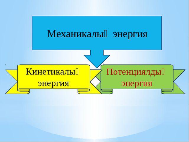 Механикалық энергия Потенциялдық энергия Кинетикалық энергия