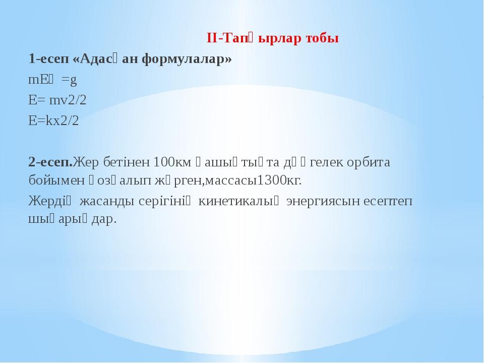 II-Тапқырлар тобы 1-есеп «Адасқан формулалар» mEһ =g E= mv2/2 E=kх2/2 2-есеп...