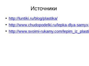 Источники http://luntiki.ru/blog/plastika/ http://www.chudopodelki.ru/lepka-d