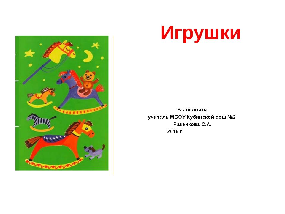 Игрушки Выполнила учитель МБОУ Кубинской сош №2 Разенкова С.А. 2015 г