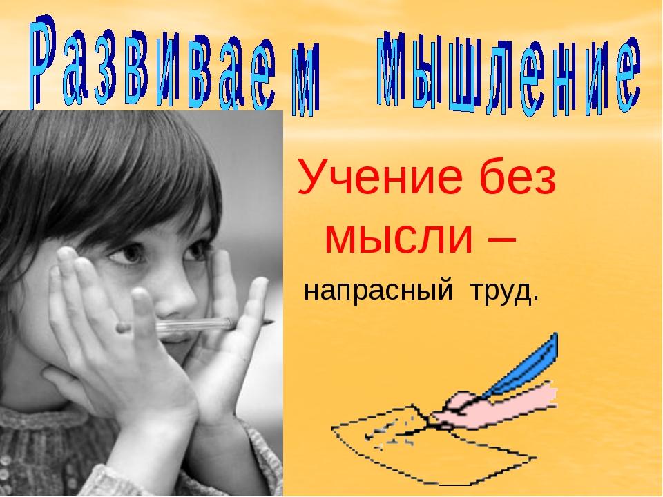 Учение без мысли – напрасный труд.