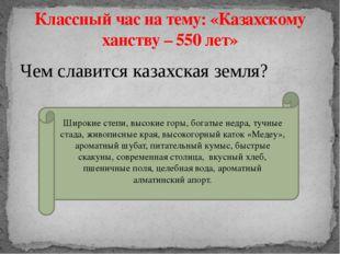 Чем славится казахская земля? Классный час на тему: «Казахскому ханству – 550