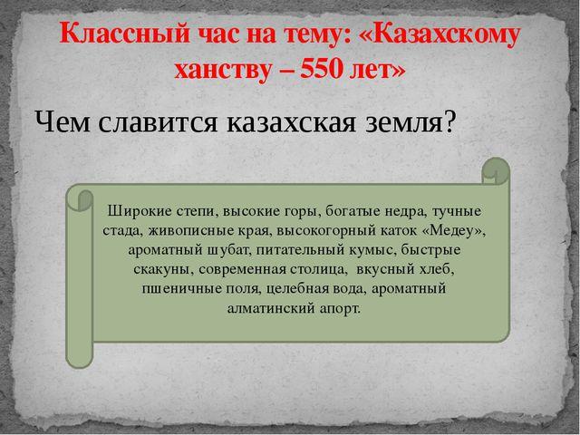 Чем славится казахская земля? Классный час на тему: «Казахскому ханству – 550...