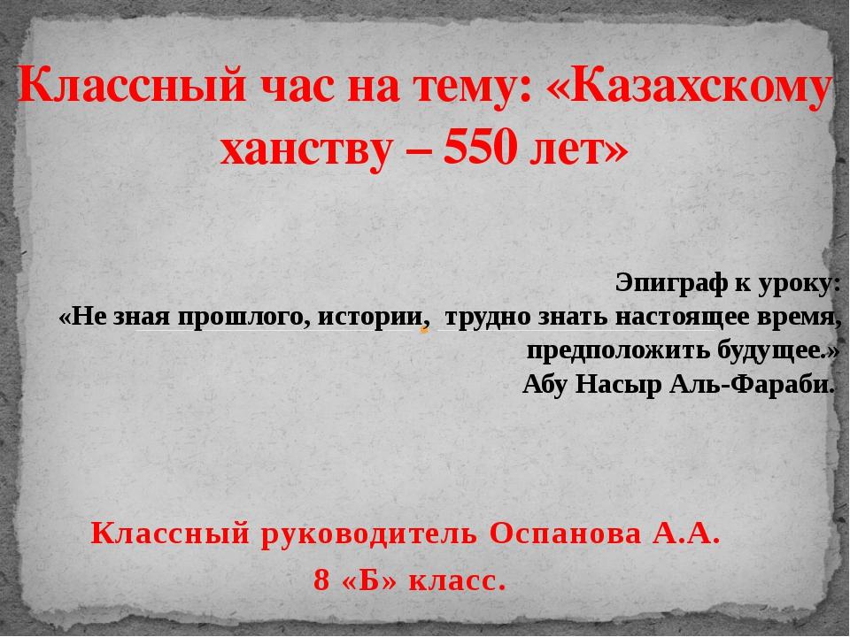 Классный руководитель Оспанова А.А. 8 «Б» класс. Классный час на тему: «Казах...