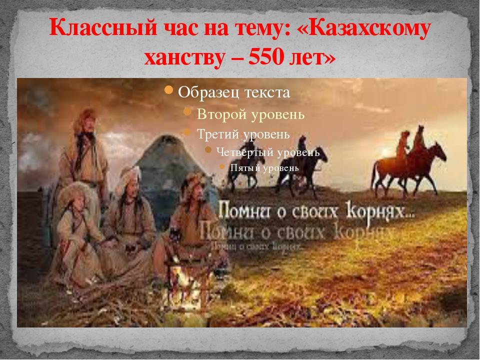 Классный час на тему: «Казахскому ханству – 550 лет»