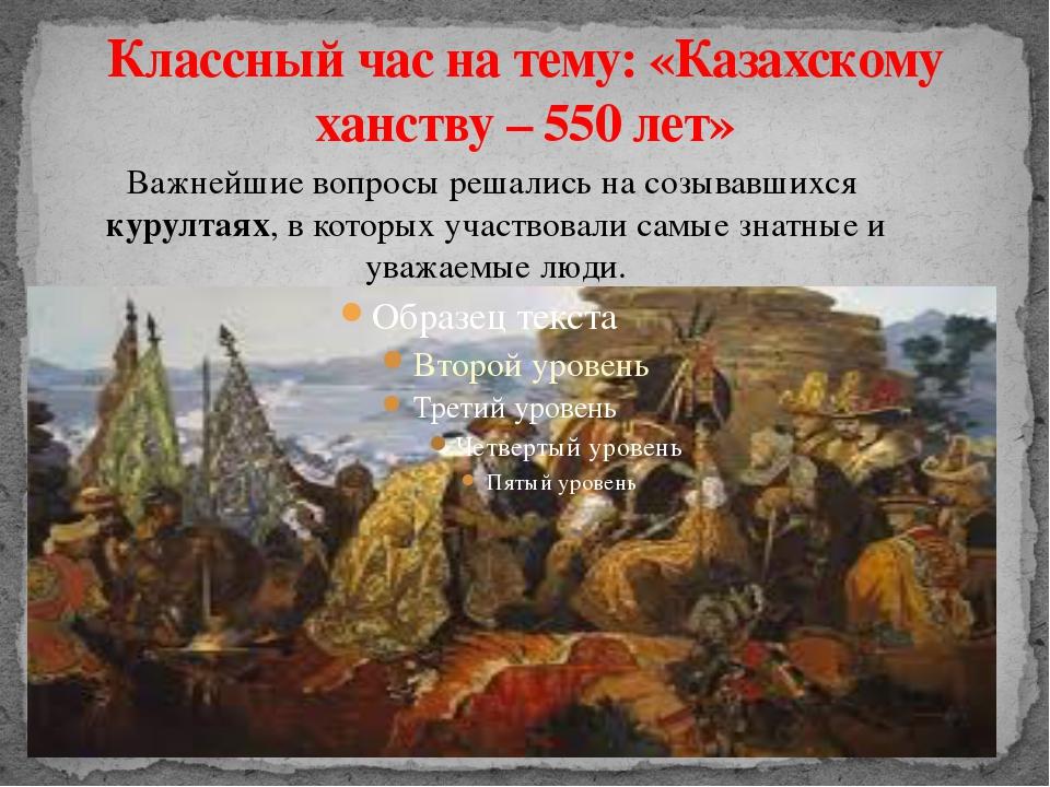 Классный час на тему: «Казахскому ханству – 550 лет» Важнейшие вопросы решали...