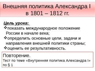 Внешняя политика Александра I в 1801 – 1812 гг. Цель урока: показать междунар