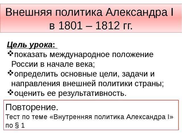 Внешняя политика Александра I в 1801 – 1812 гг. Цель урока: показать междунар...