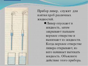 Прибор ливер, служит для взятия проб различных жидкостей. Ливер опускают в жи