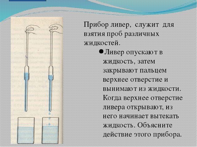 Прибор ливер, служит для взятия проб различных жидкостей. Ливер опускают в жи...