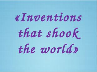 «Inventions that shook the world»