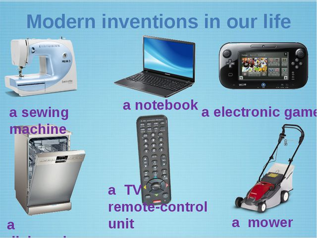 Modern inventions in our life a sewing machine a notebook a electronic game a...