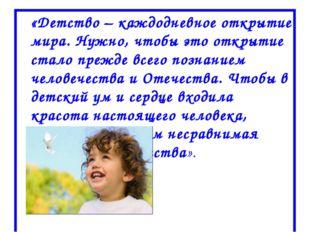 «Детство – каждодневное открытие мира. Нужно, чтобы это открытие стало прежд