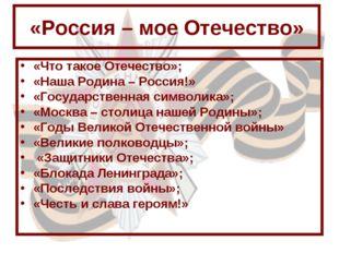 «Россия – мое Отечество» «Что такое Отечество»; «Наша Родина – Россия!» «Госу