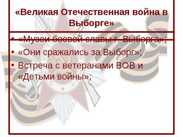 «Великая Отечественная война в Выборге» «Музеи боевой славы г. Выборга»; «Он...