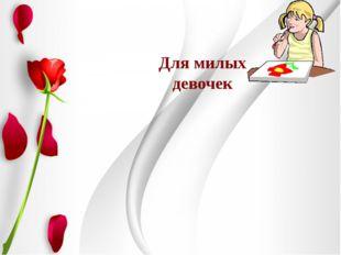 """Для милых девочек Юдина О.Г. учитель начальных классов МОУ """"СОШ № 3"""""""