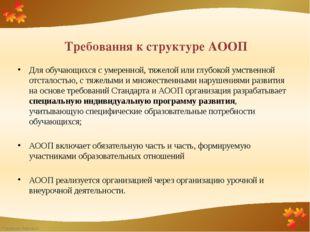 Требования к структуре АООП Для обучающихся с умеренной, тяжелой или глубокой