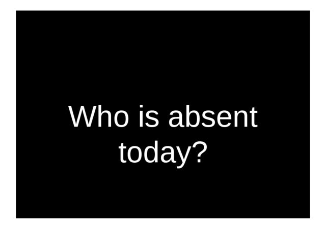 Who is absent today?