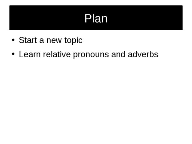 Plan Start a new topic Learn relative pronouns and adverbs