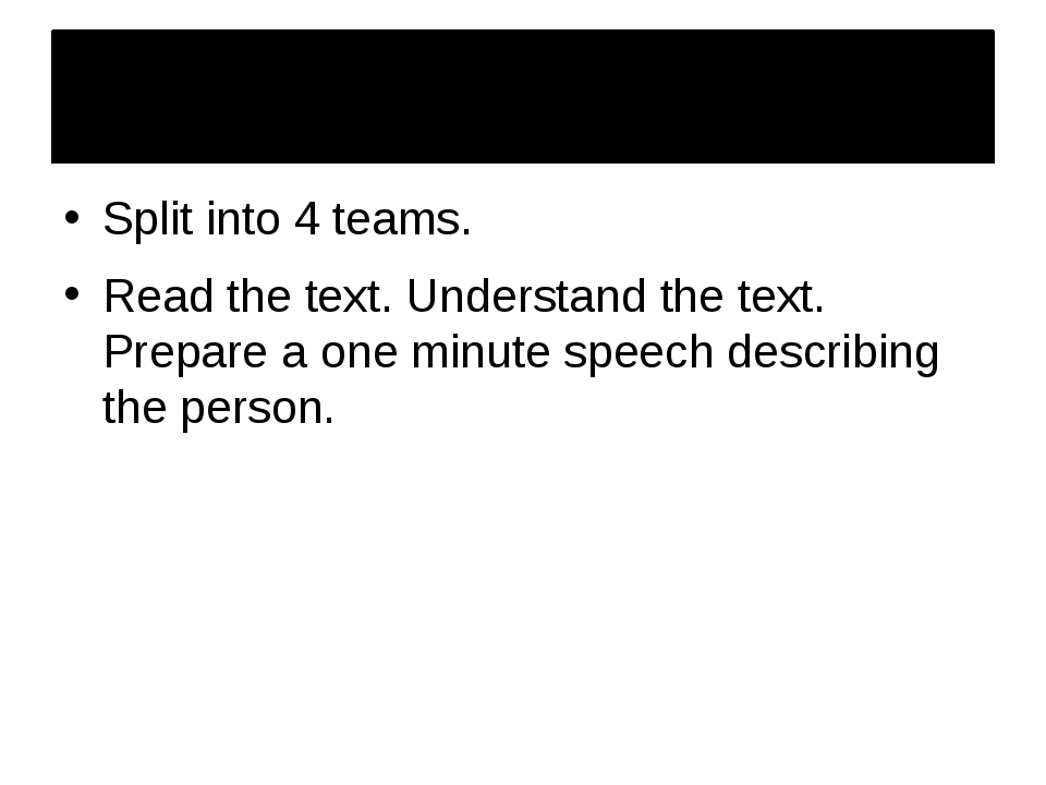 Split into 4 teams. Read the text. Understand the text. Prepare a one minute...