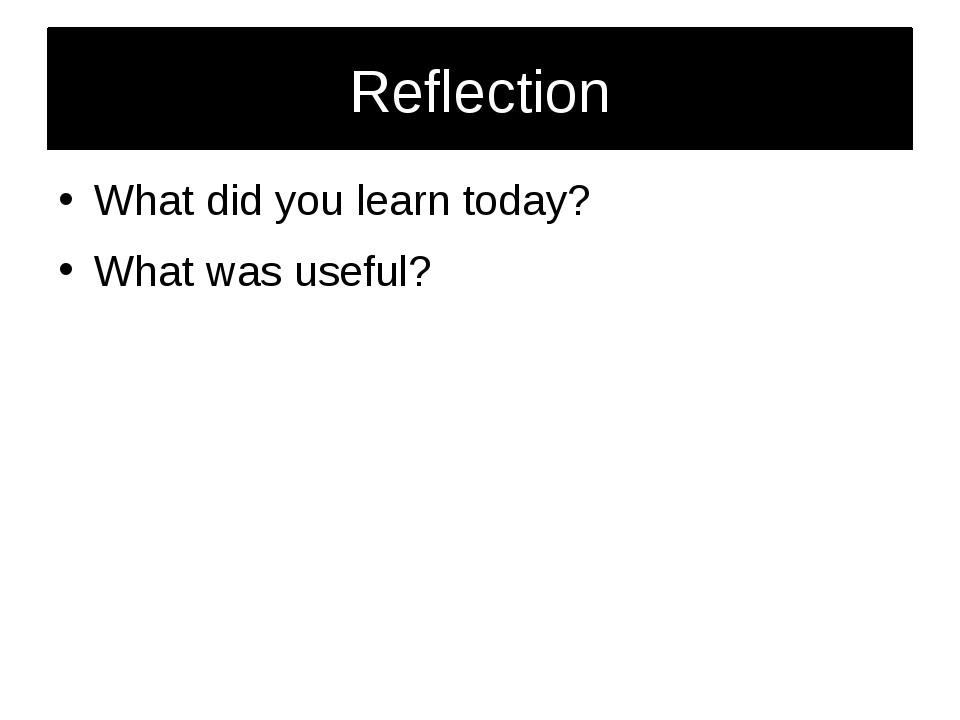 Reflection What did you learn today? What was useful?
