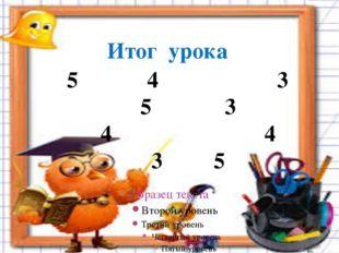 4 3 5 3 4 4 3 5 Итог урока