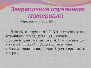 Закрепление изученного материала  Упражнение 1 стр. 117 1. В дверь п...стуч