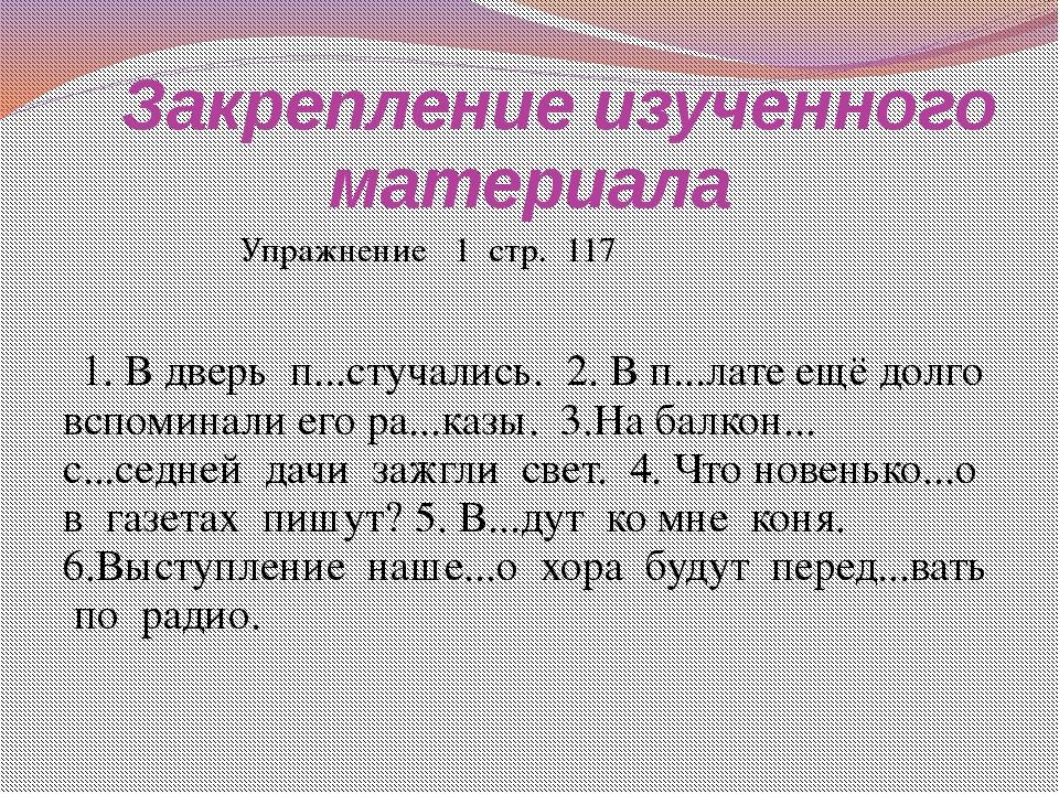 Закрепление изученного материала  Упражнение 1 стр. 117 1. В дверь п...стуч...