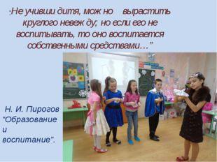 """Н. И. Пирогов """"Образование и воспитание"""". """"Не учивши дитя, можно вырастить к"""