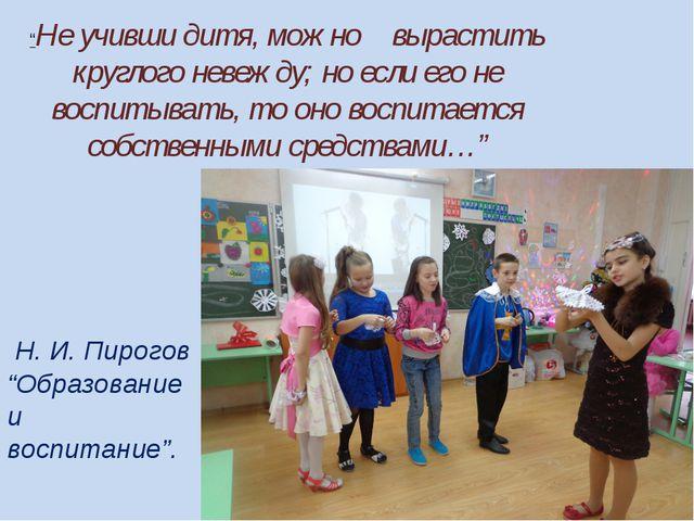 """Н. И. Пирогов """"Образование и воспитание"""". """"Не учивши дитя, можно вырастить к..."""