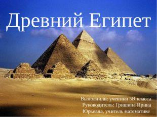 Древний Египет Выполнили: ученики 5В класса Руководитель: Гришина Ирина Юрье