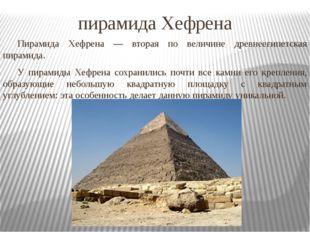 пирамида Хефрена Пирамида Хефрена — вторая по величине древнеегипетская пира