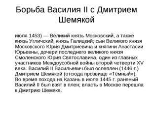 Борьба Василия II с Дмитрием Шемякой Дми́трий Ю́рьевич Шемя́ка (начало XV век