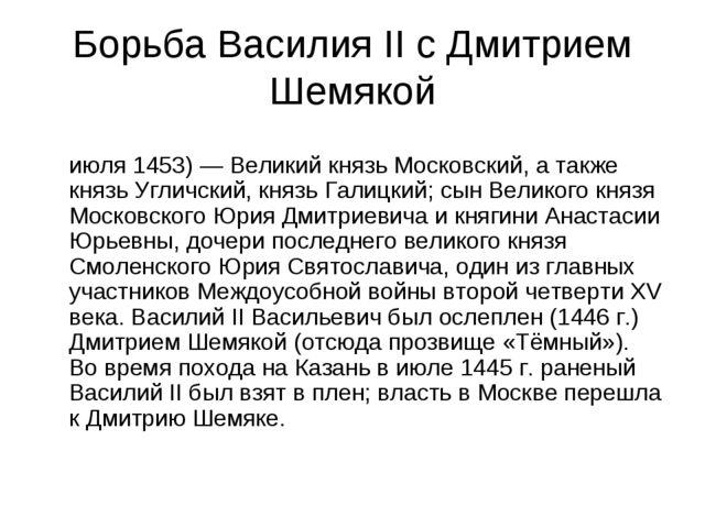 Борьба Василия II с Дмитрием Шемякой Дми́трий Ю́рьевич Шемя́ка (начало XV век...