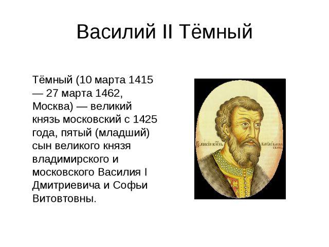 Василий II Тёмный Васи́лий II Васи́льевич Тёмный (10 марта 1415 — 27 марта 14...