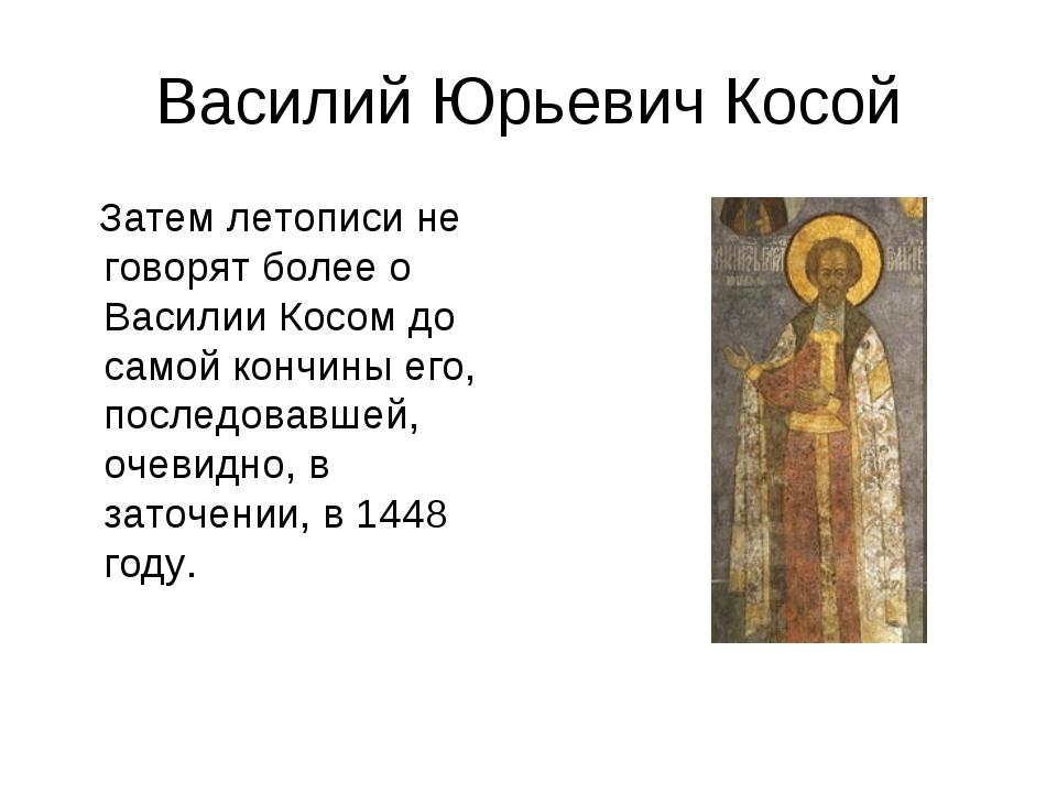 Василий Юрьевич Косой Затем летописи не говорят более о Василии Косом до само...