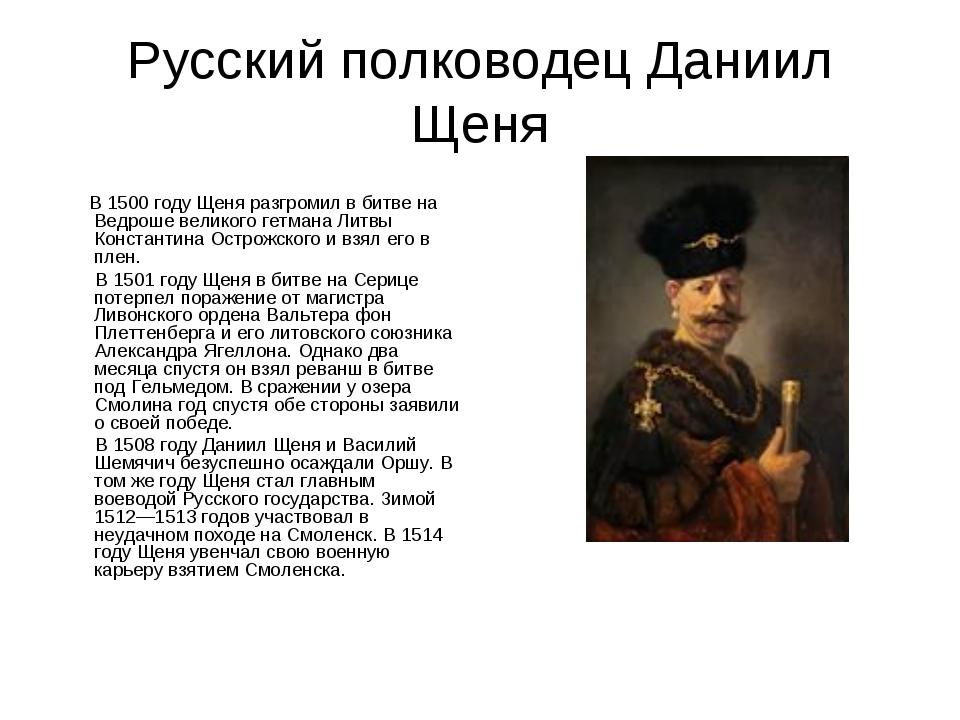 Русский полководец Даниил Щеня В 1500 году Щеня разгромил в битве на Ведроше...