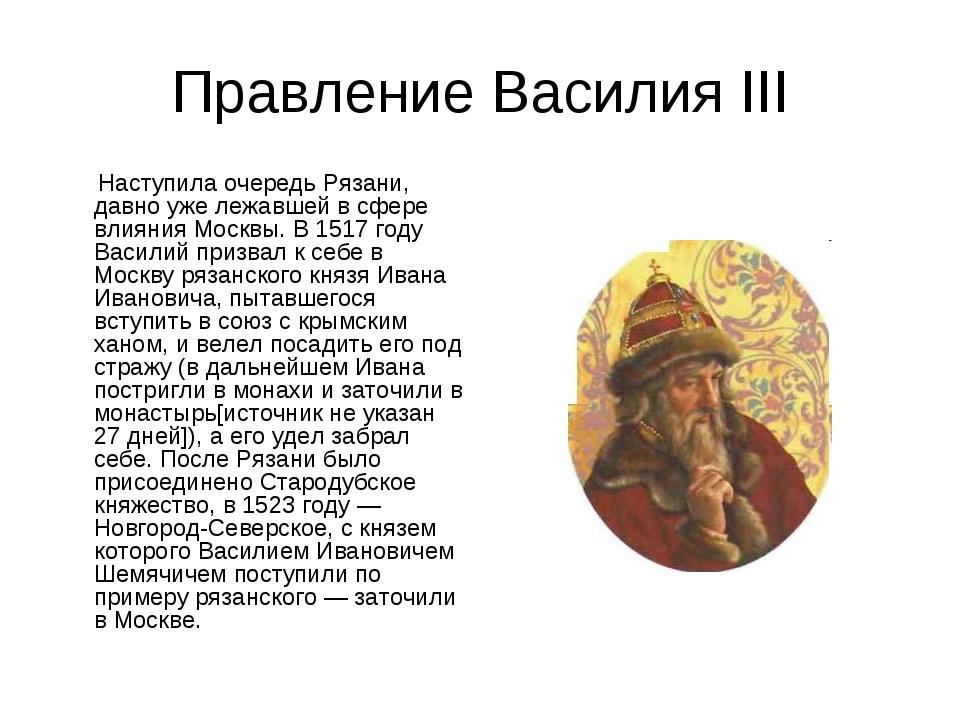 Правление Василия III Наступила очередь Рязани, давно уже лежавшей в сфере вл...