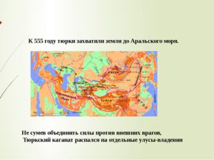 К 555 году тюрки захватили земли до Аральского моря. Не сумев объединить силы