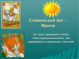Славянский бог – Ярило Бог зерна, умирающего в земле, чтобы возродиться колос