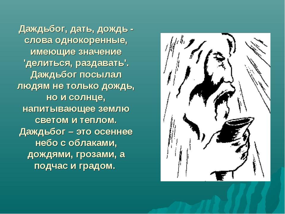 Даждьбог, дать, дождь - слова однокоренные, имеющие значение 'делиться, разд...