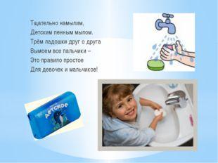 Тщательно намылим, Детским пенным мылом. Трём ладошки друг о друга Вымоем все