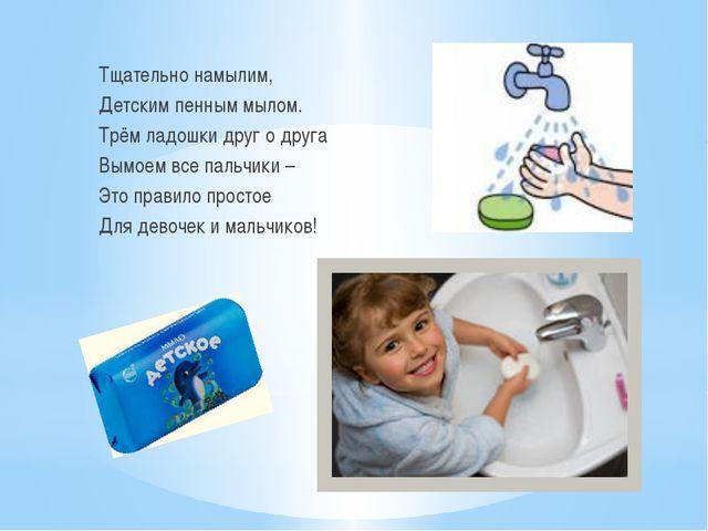 Тщательно намылим, Детским пенным мылом. Трём ладошки друг о друга Вымоем все...